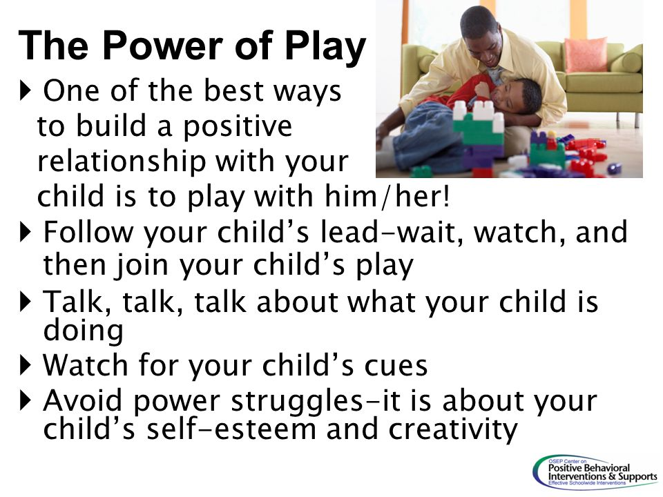 The Power of Play One of the best ways to build a positive