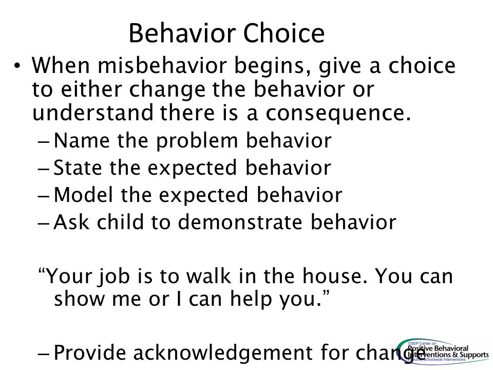 Behavior Choice When misbehavior begins, give a choice to either change the behavior or understand there is a consequence.