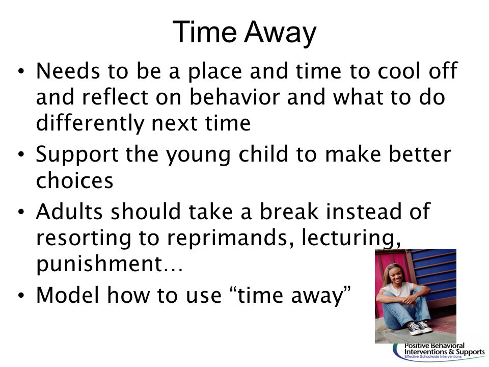 Time Away Needs to be a place and time to cool off and reflect on behavior and what to do differently next time.