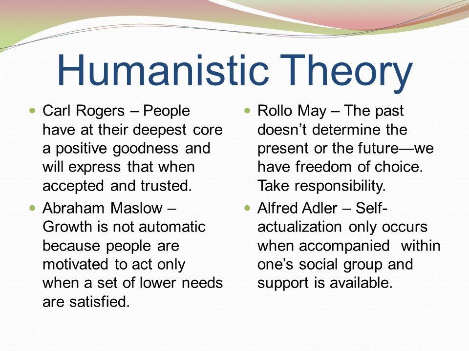 understand humanistic theories learning theory humanistic So the humanistic theory says that individuals have free will and that we can actively develop ourselves to our highest potential and reach self-actualization so free will is an important word and the term self-actualization is also another defining word in this theory.