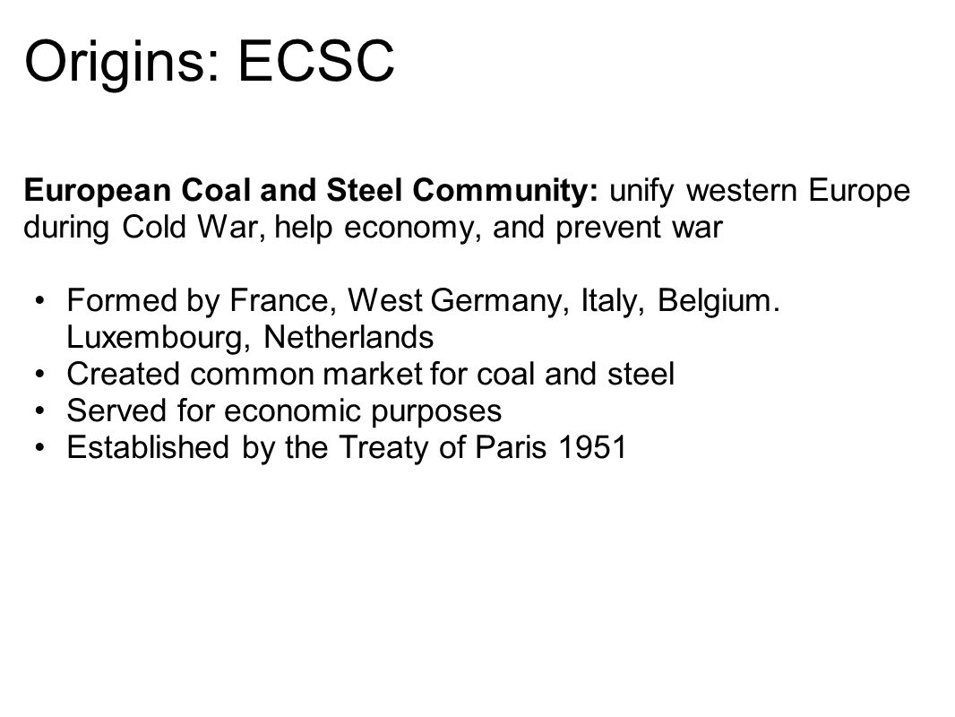 Origins: ECSC European Coal and Steel Community: unify western Europe during Cold War, help economy, and prevent war.