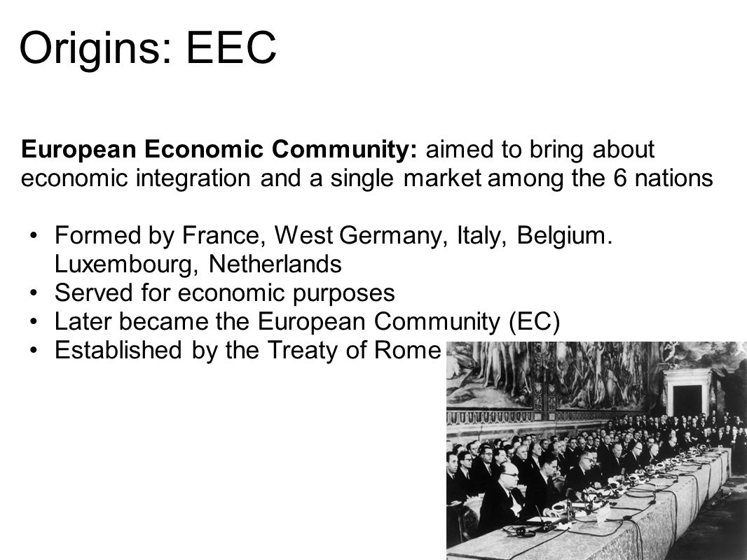 Origins: EEC European Economic Community: aimed to bring about economic integration and a single market among the 6 nations.
