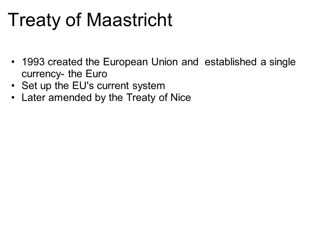 Treaty of Maastricht 1993 created the European Union and established a single currency- the Euro. Set up the EU s current system.