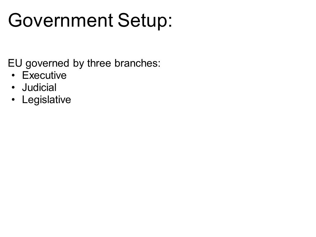 Government Setup: EU governed by three branches: Executive Judicial
