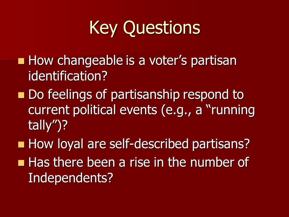 Key Questions How changeable is a voter's partisan identification