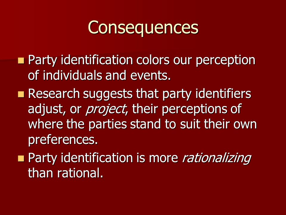 Consequences Party identification colors our perception of individuals and events.