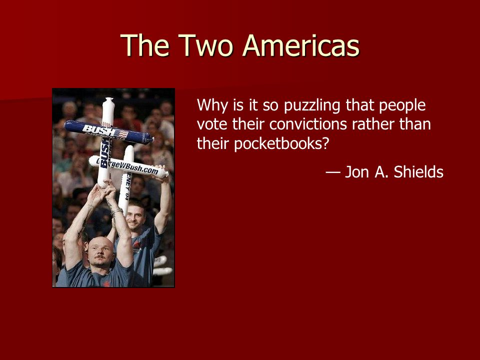 The Two Americas Why is it so puzzling that people vote their convictions rather than their pocketbooks