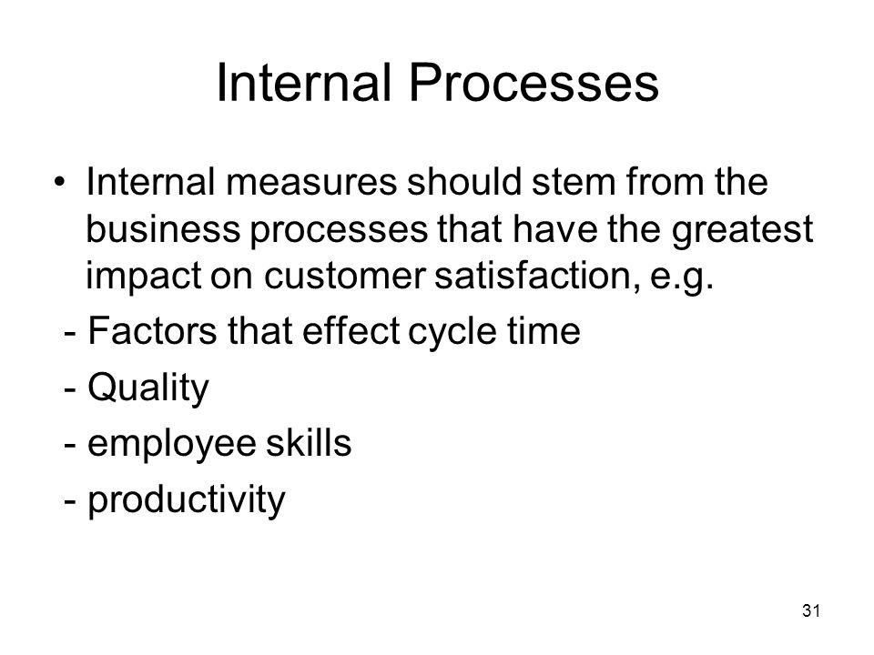 Internal Processes Internal measures should stem from the business processes that have the greatest impact on customer satisfaction, e.g.