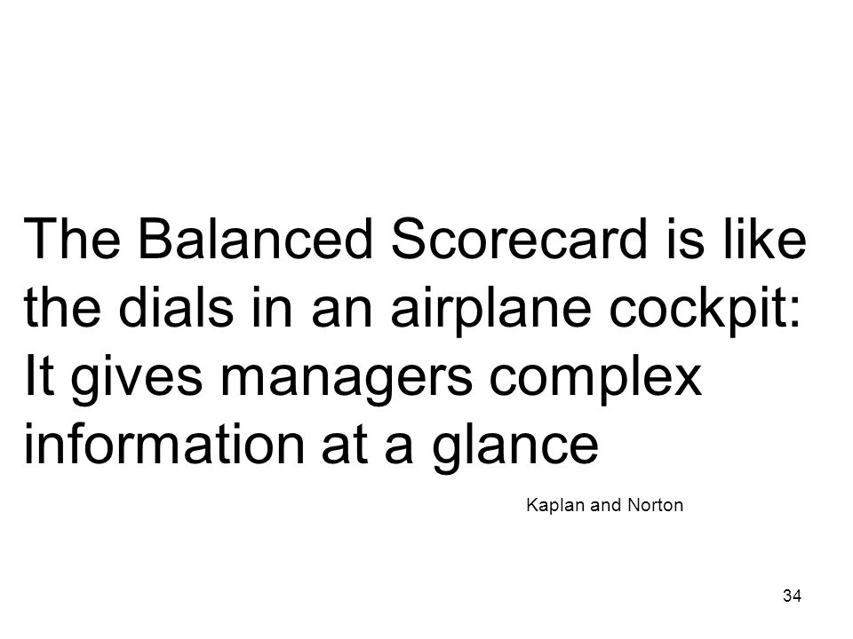 The Balanced Scorecard is like the dials in an airplane cockpit: It gives managers complex information at a glance