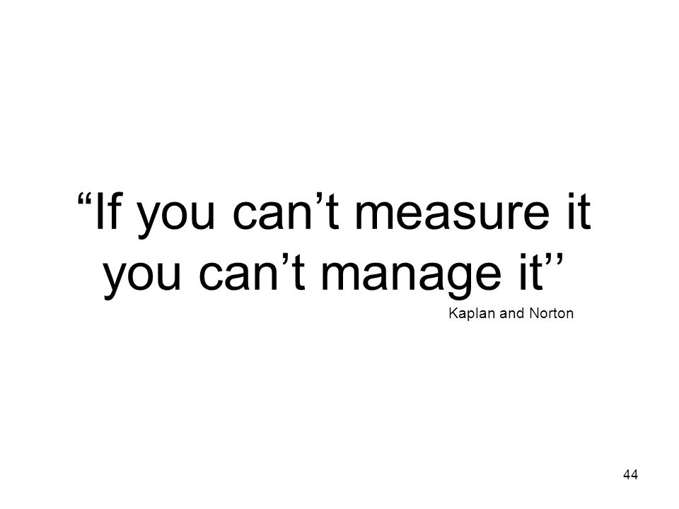 If you can't measure it you can't manage it''