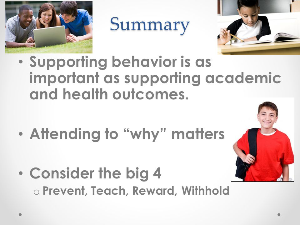 Summary Supporting behavior is as important as supporting academic and health outcomes. Attending to why matters.