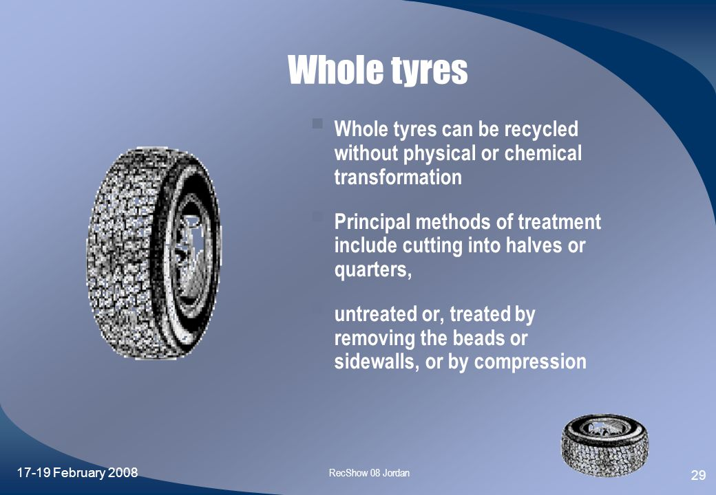 Whole tyres Whole tyres can be recycled without physical or chemical transformation.