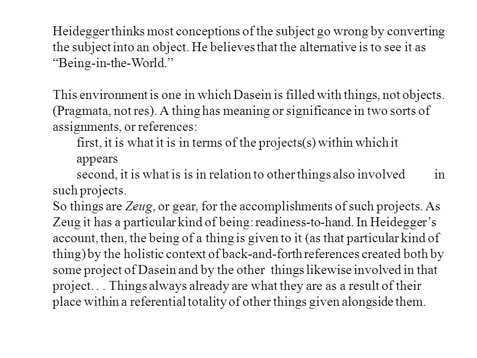 Heidegger thinks most conceptions of the subject go wrong by converting the subject into an object. He believes that the alternative is to see it as Being-in-the-World.