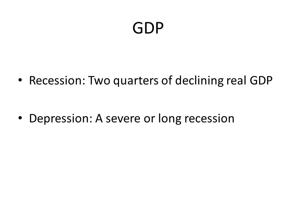 GDP Recession: Two quarters of declining real GDP