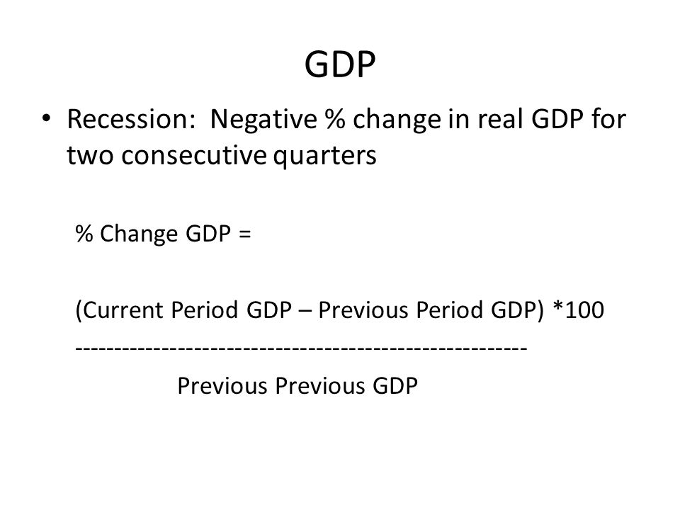 GDP Recession: Negative % change in real GDP for two consecutive quarters. % Change GDP = (Current Period GDP – Previous Period GDP) *100.