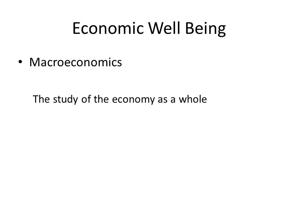 Economic Well Being Macroeconomics The study of the economy as a whole
