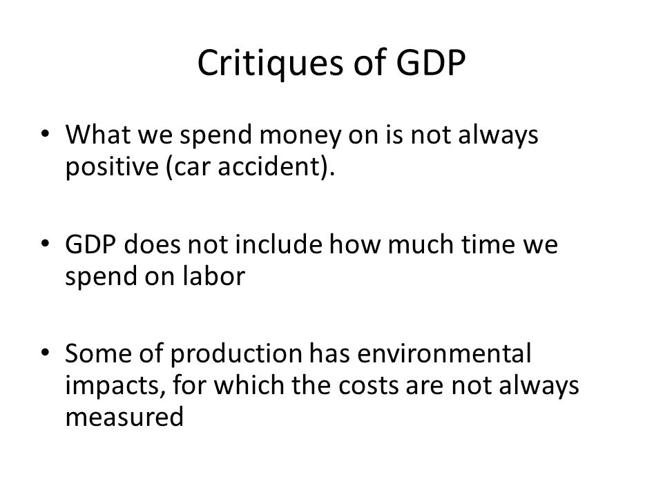 Critiques of GDP What we spend money on is not always positive (car accident). GDP does not include how much time we spend on labor.