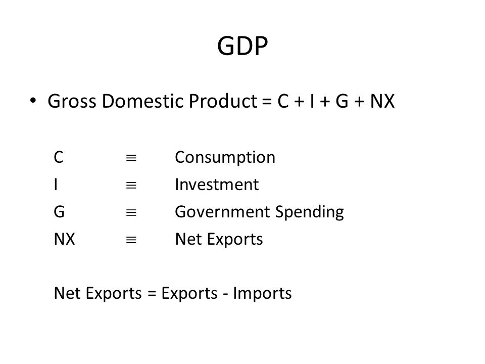 GDP Gross Domestic Product = C + I + G + NX C  Consumption