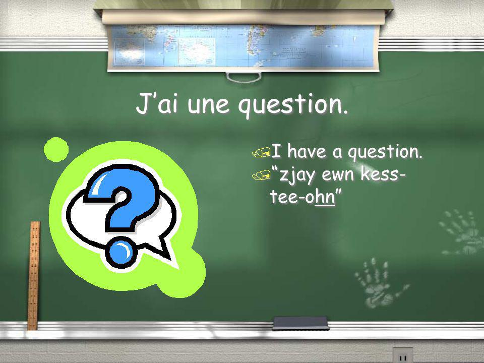 J'ai une question. I have a question. zjay ewn kess-tee-ohn
