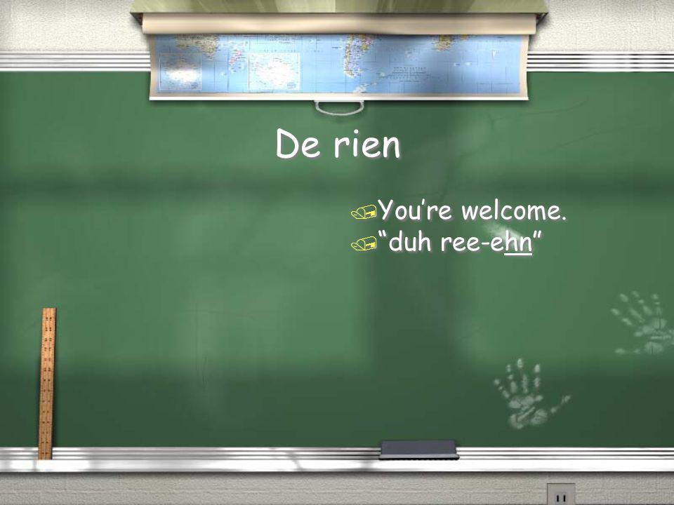 De rien You're welcome. duh ree-ehn