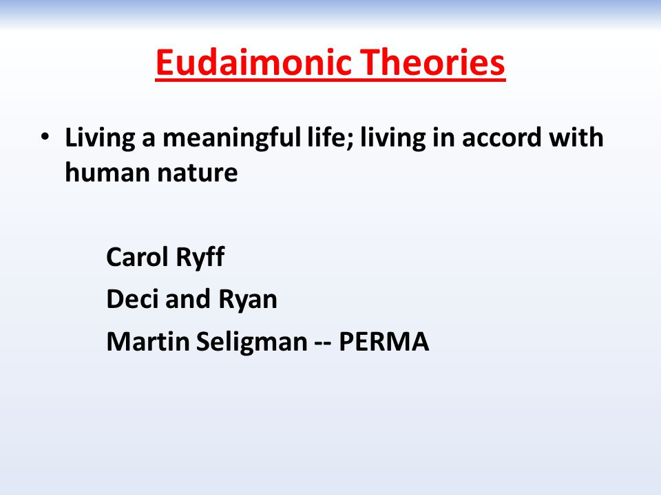 Eudaimonic Theories Living a meaningful life; living in accord with human nature. Carol Ryff. Deci and Ryan.