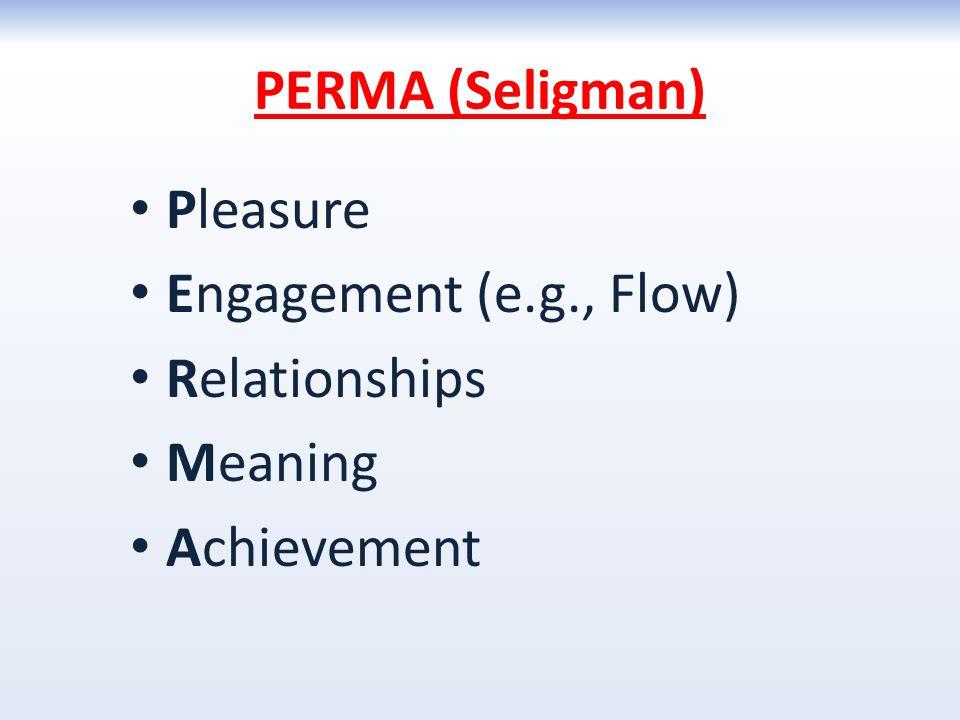 PERMA (Seligman) Pleasure Engagement (e.g., Flow) Relationships Meaning Achievement