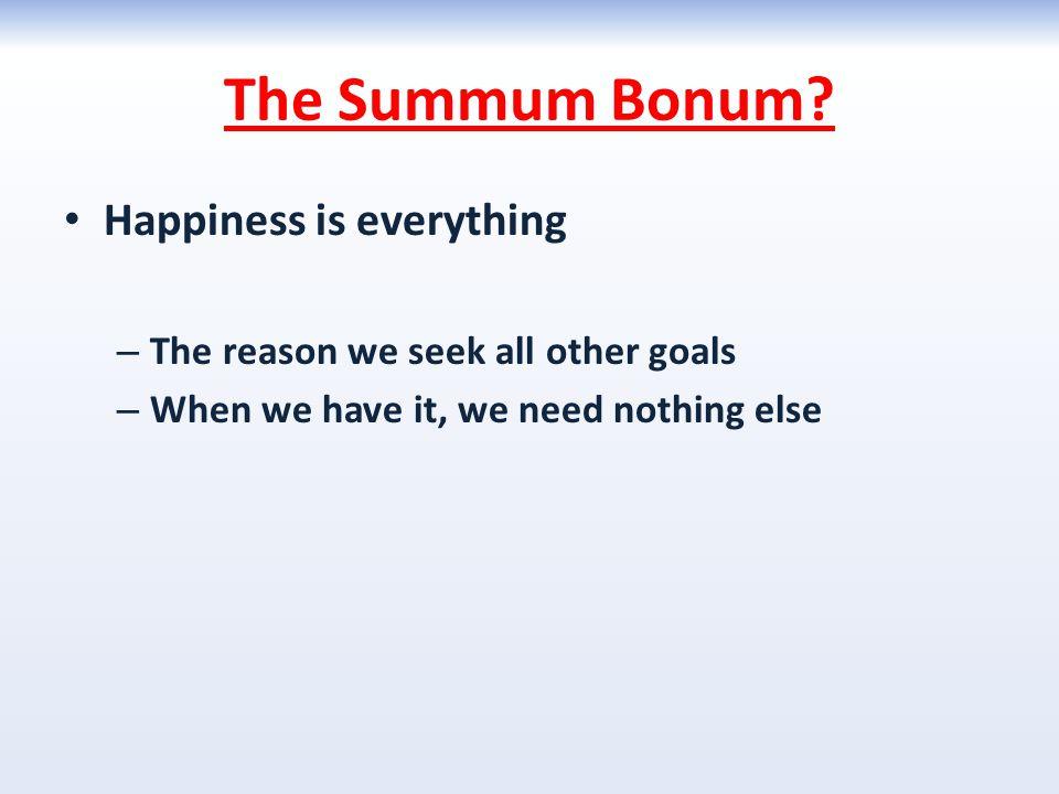 The Summum Bonum Happiness is everything