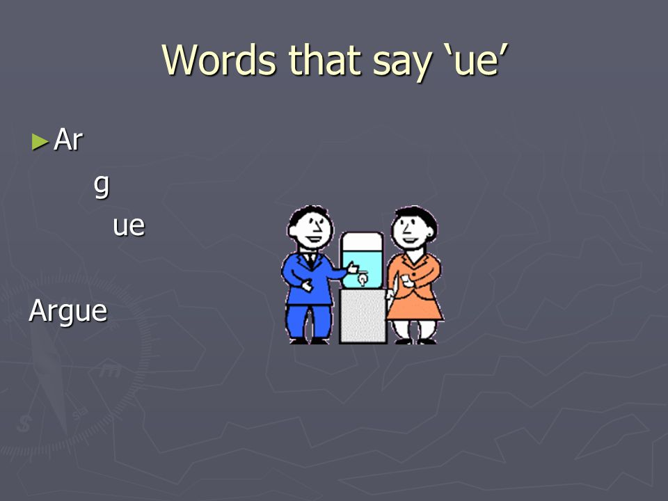 Words that say 'ue' Ar g ue Argue