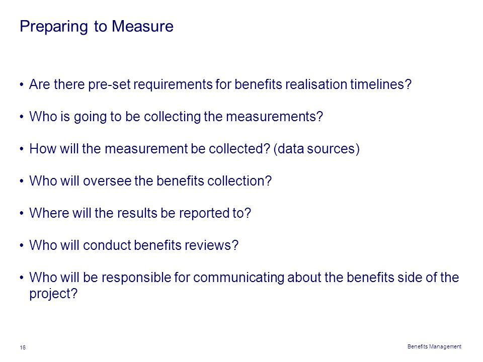 Preparing to Measure Are there pre-set requirements for benefits realisation timelines Who is going to be collecting the measurements