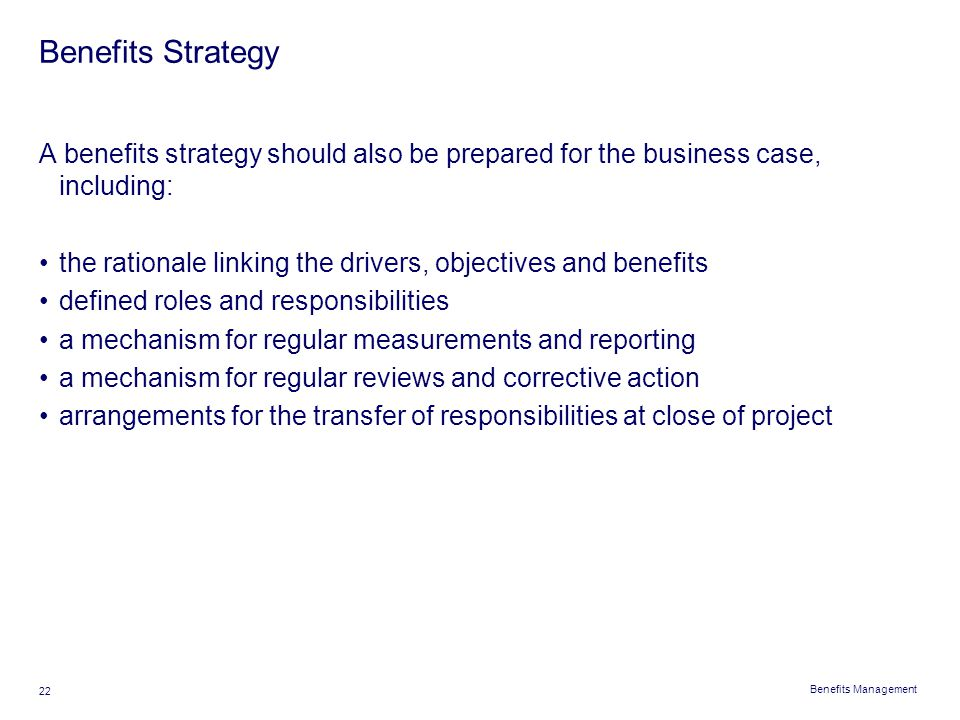 Benefits Strategy A benefits strategy should also be prepared for the business case, including: