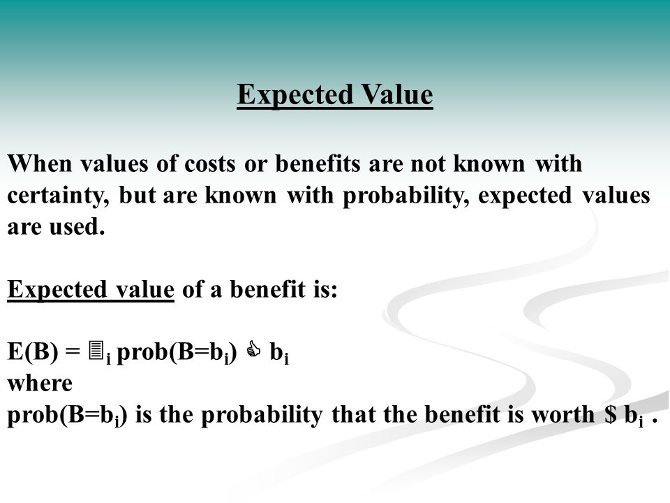 Expected Value When values of costs or benefits are not known with certainty, but are known with probability, expected values are used.