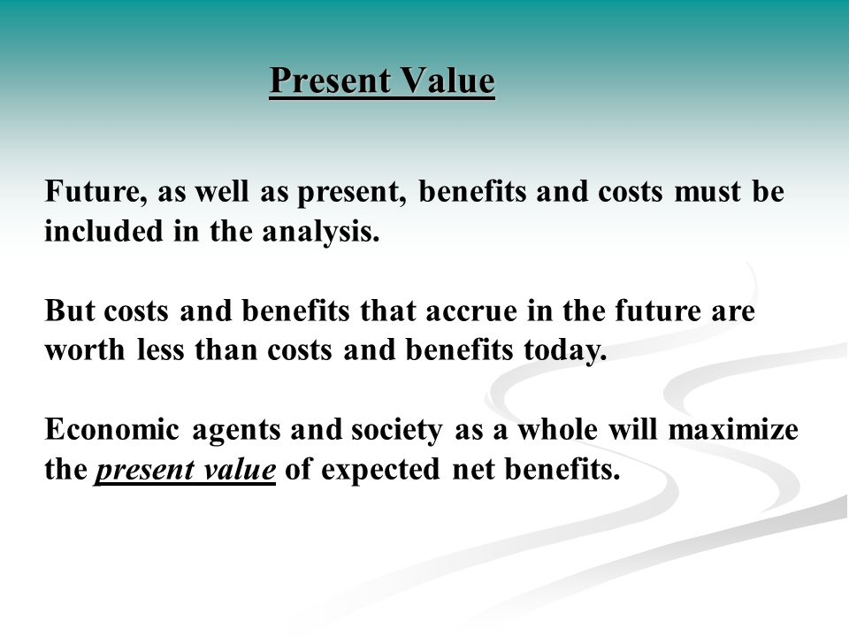 Present Value Future, as well as present, benefits and costs must be included in the analysis.