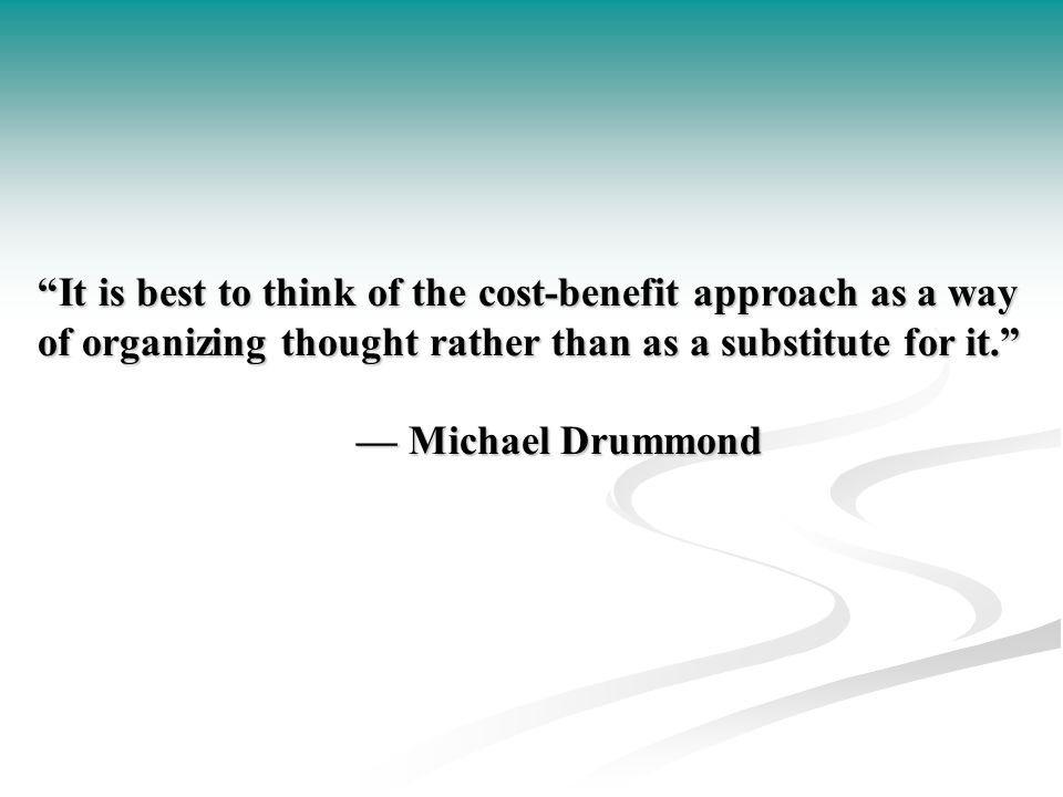 It is best to think of the cost-benefit approach as a way of organizing thought rather than as a substitute for it. — Michael Drummond
