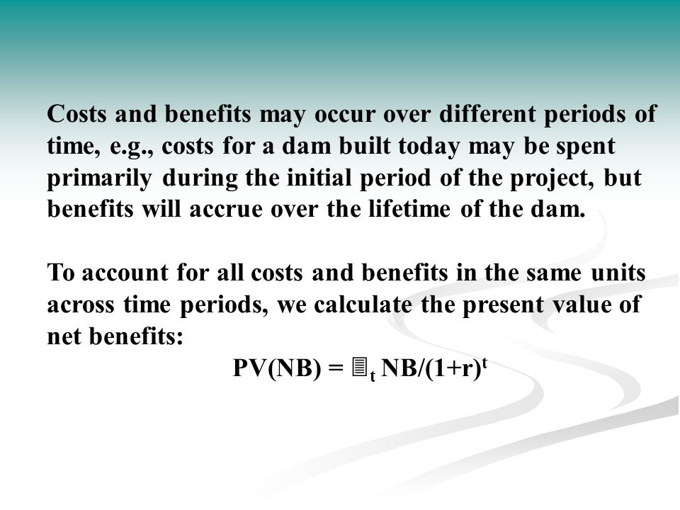 Costs and benefits may occur over different periods of time, e. g