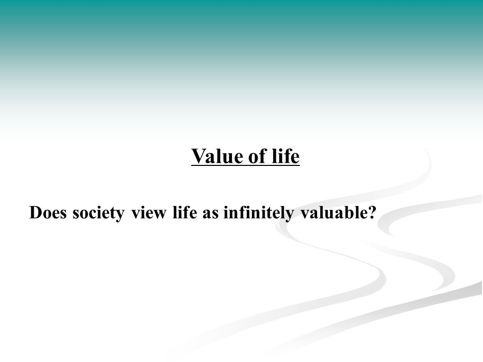 Value of life Does society view life as infinitely valuable