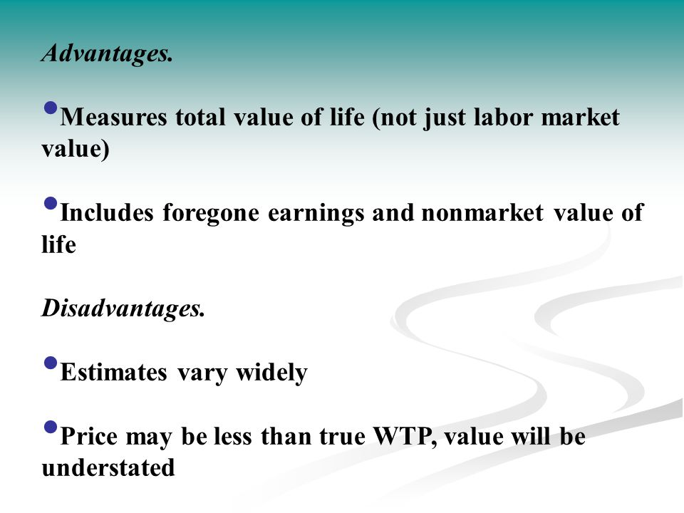 Advantages. Measures total value of life (not just labor market value) Includes foregone earnings and nonmarket value of life.