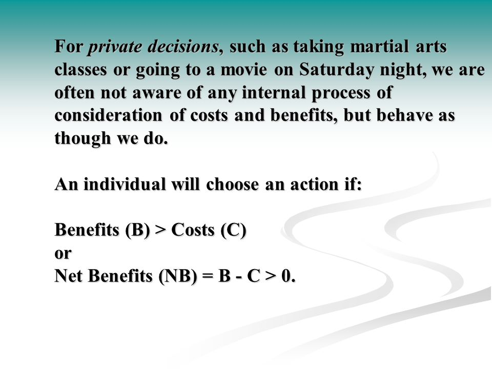 For private decisions, such as taking martial arts classes or going to a movie on Saturday night, we are often not aware of any internal process of consideration of costs and benefits, but behave as though we do.