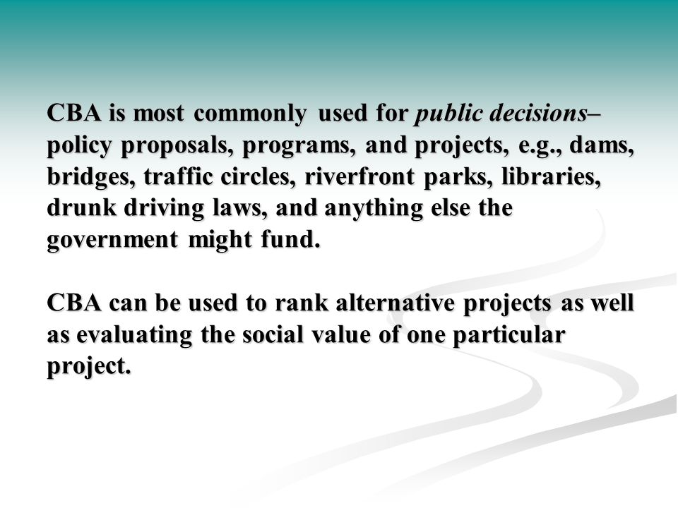 CBA is most commonly used for public decisions– policy proposals, programs, and projects, e.g., dams, bridges, traffic circles, riverfront parks, libraries, drunk driving laws, and anything else the government might fund.