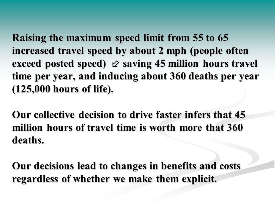 Raising the maximum speed limit from 55 to 65 increased travel speed by about 2 mph (people often exceed posted speed)  saving 45 million hours travel time per year, and inducing about 360 deaths per year (125,000 hours of life).