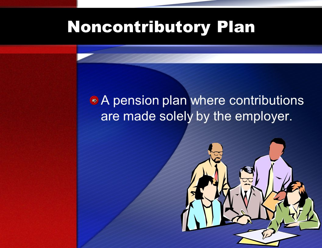 Noncontributory Plan A pension plan where contributions are made solely by the employer.