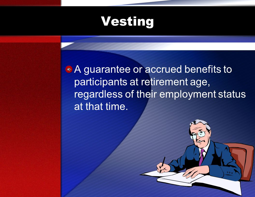Vesting A guarantee or accrued benefits to participants at retirement age, regardless of their employment status at that time.