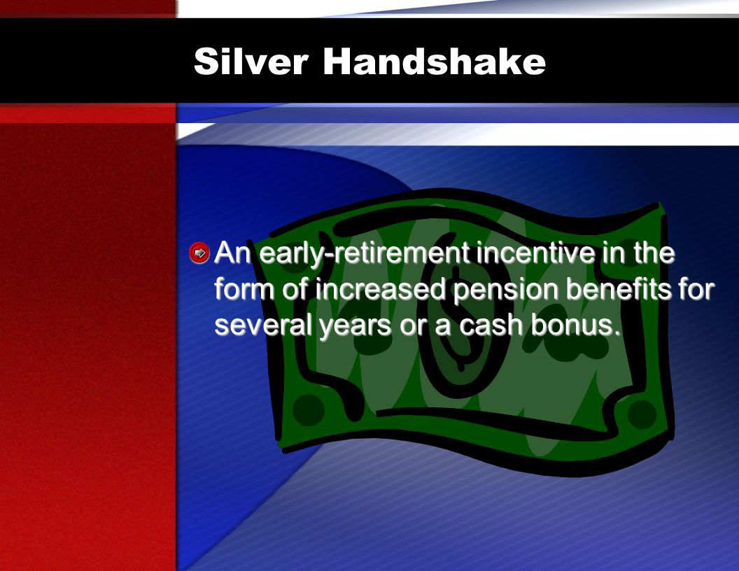 Silver Handshake An early-retirement incentive in the form of increased pension benefits for several years or a cash bonus.
