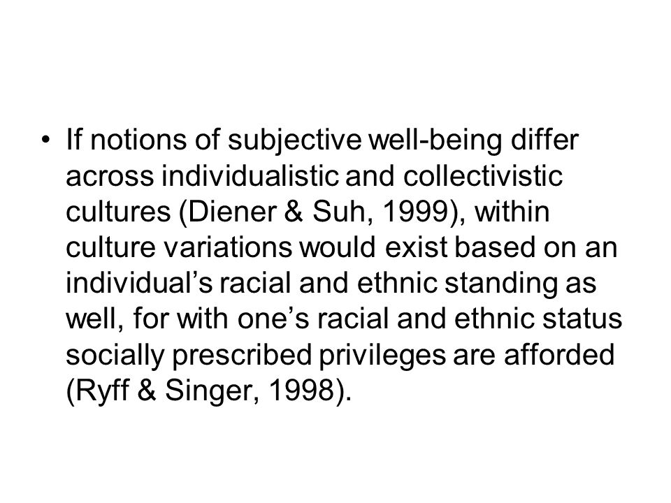 If notions of subjective well-being differ across individualistic and collectivistic cultures (Diener & Suh, 1999), within culture variations would exist based on an individual's racial and ethnic standing as well, for with one's racial and ethnic status socially prescribed privileges are afforded (Ryff & Singer, 1998).