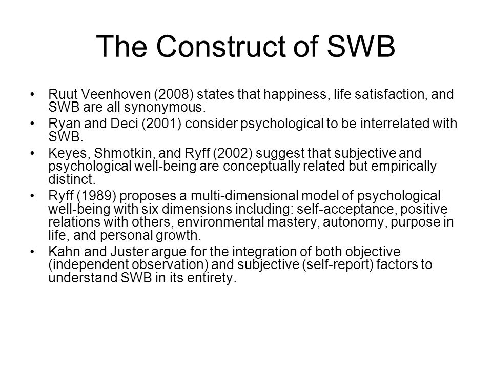 The Construct of SWB Ruut Veenhoven (2008) states that happiness, life satisfaction, and SWB are all synonymous.