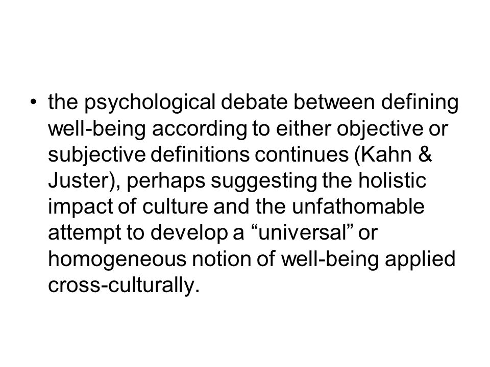 the psychological debate between defining well-being according to either objective or subjective definitions continues (Kahn & Juster), perhaps suggesting the holistic impact of culture and the unfathomable attempt to develop a universal or homogeneous notion of well-being applied cross-culturally.