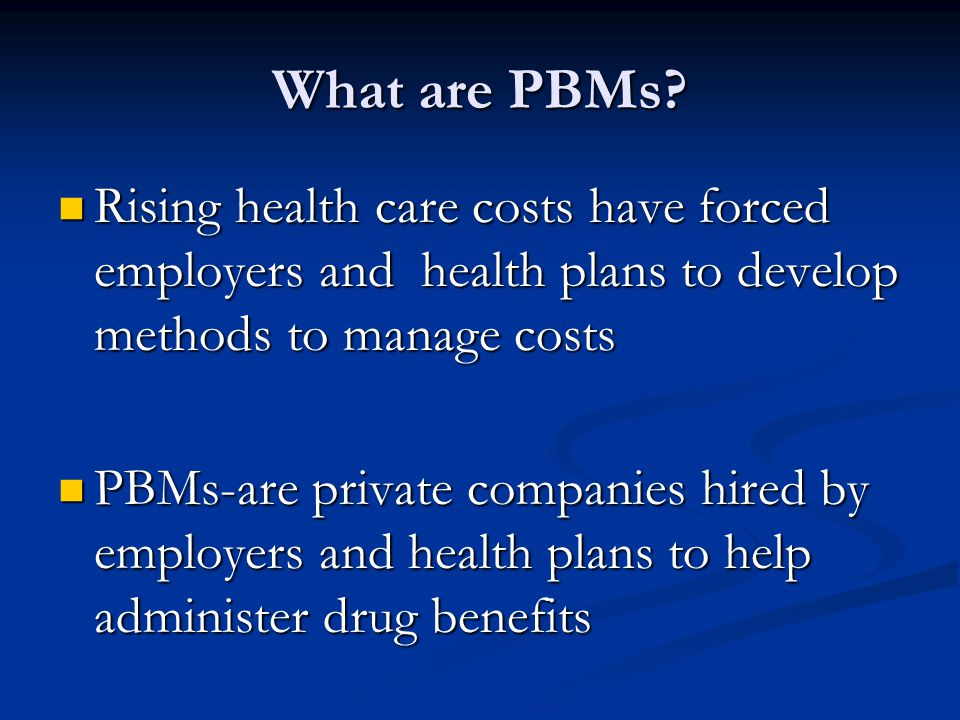 What are PBMs Rising health care costs have forced employers and health plans to develop methods to manage costs.