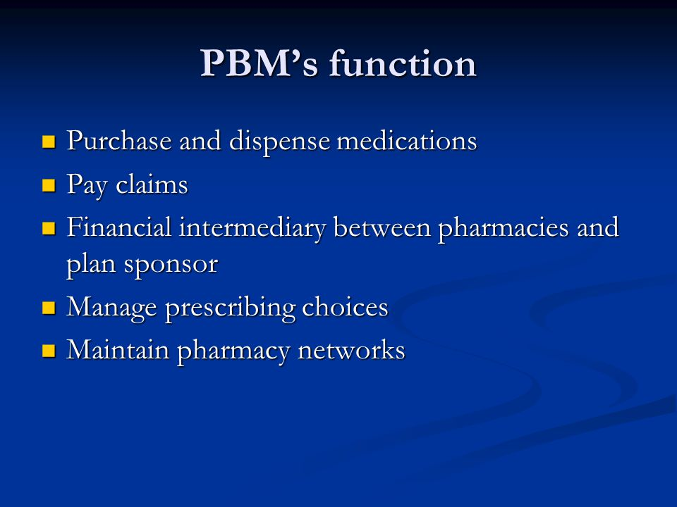 PBM's function Purchase and dispense medications Pay claims