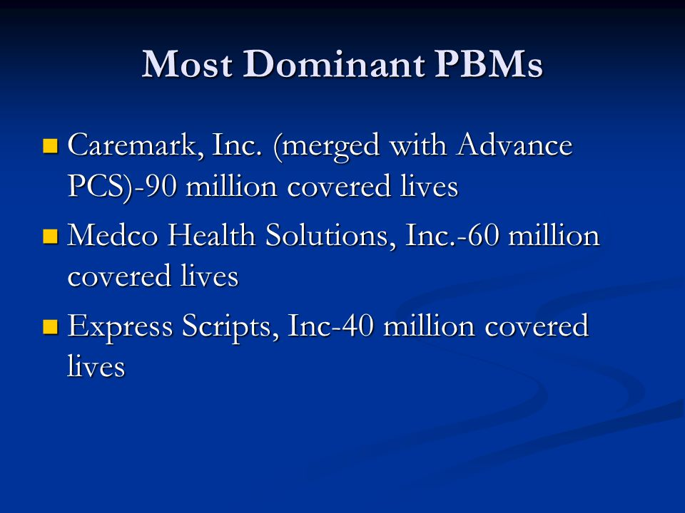 Most Dominant PBMs Caremark, Inc. (merged with Advance PCS)-90 million covered lives. Medco Health Solutions, Inc.-60 million covered lives.