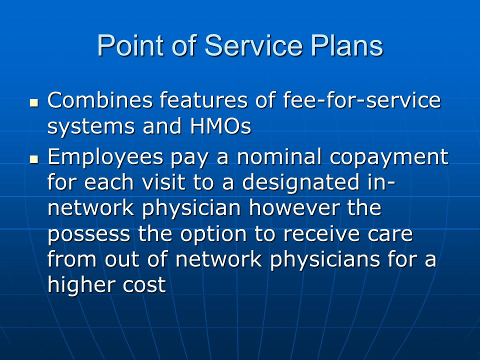 Point of Service Plans Combines features of fee-for-service systems and HMOs.