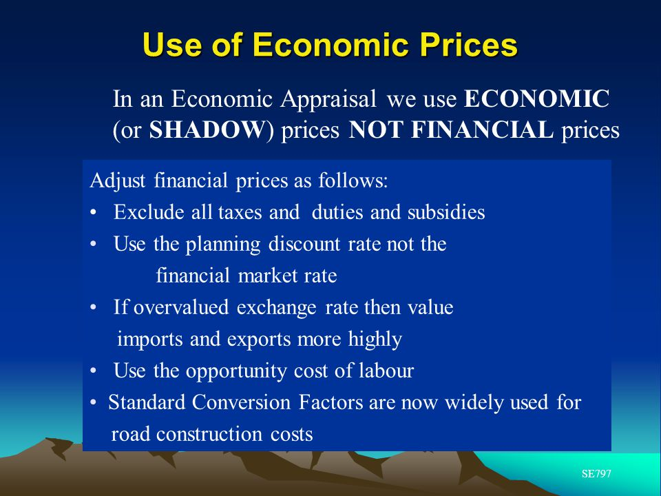 Use of Economic Prices In an Economic Appraisal we use ECONOMIC (or SHADOW) prices NOT FINANCIAL prices.